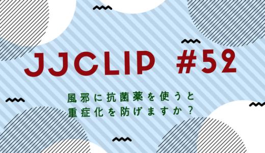 【JJCLIP‗#52】 風邪に抗菌薬を使うと重症化を防げますか?