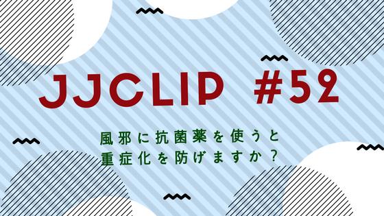 JJCLIP#52 風邪のときに抗菌薬を飲むと重症化は防げるのか?
